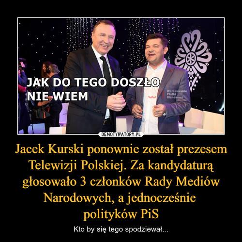 Jacek Kurski ponownie został prezesem Telewizji Polskiej. Za kandydaturą głosowało 3 członków Rady Mediów Narodowych, a jednocześnie  polityków PiS