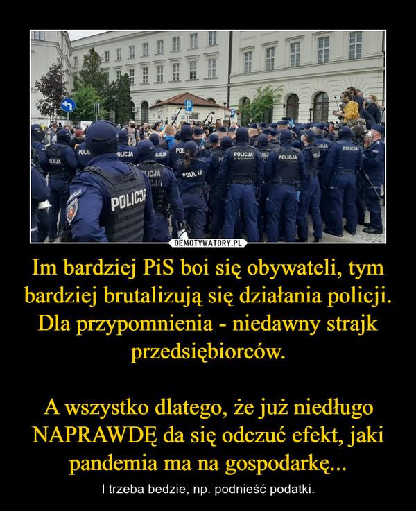 Im bardziej PiS boi się obywateli, tym bardziej brutalizują się działania policji. Dla przypomnienia - niedawny strajk przedsiębiorców.  A wszystko dlatego, że już niedługo NAPRAWDĘ da się odczuć efekt, jaki pandemia ma na gospodarkę...