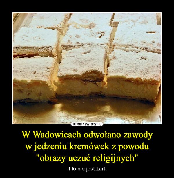 """W Wadowicach odwołano zawodyw jedzeniu kremówek z powodu""""obrazy uczuć religijnych"""" – I to nie jest żart"""