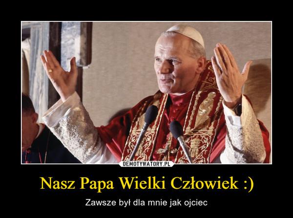 Nasz Papa Wielki Człowiek :) – Zawsze był dla mnie jak ojciec