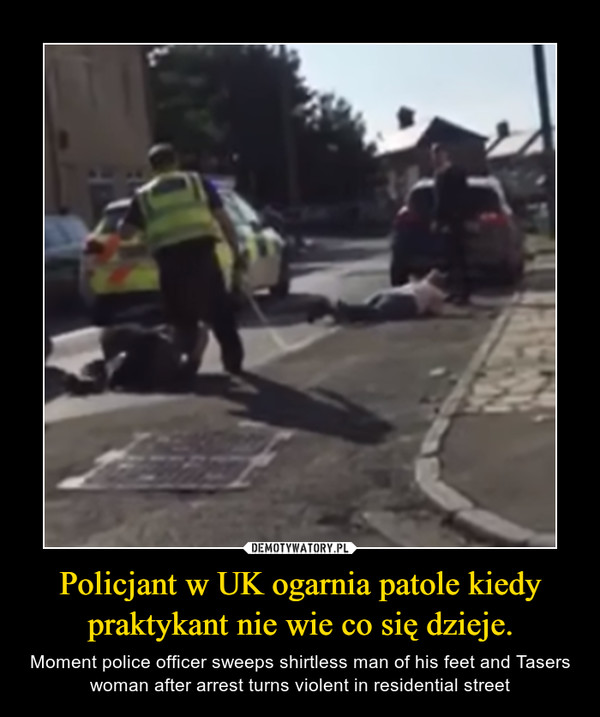 Policjant w UK ogarnia patole kiedy praktykant nie wie co się dzieje. – Moment police officer sweeps shirtless man of his feet and Tasers woman after arrest turns violent in residential street