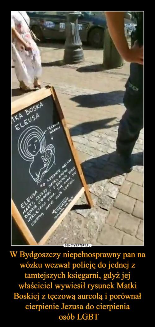 W Bydgoszczy niepełnosprawny pan na wózku wezwał policję do jednej z tamtejszych księgarni, gdyż jej właściciel wywiesił rysunek Matki Boskiej z tęczową aureolą i porównał cierpienie Jezusa do cierpienia  osób LGBT
