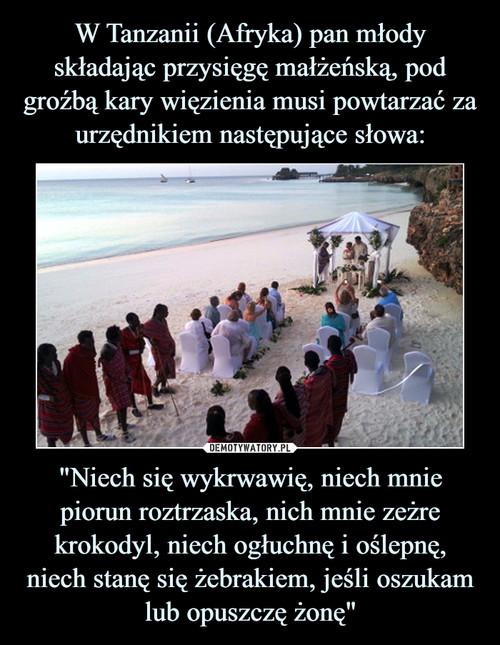 """W Tanzanii (Afryka) pan młody składając przysięgę małżeńską, pod groźbą kary więzienia musi powtarzać za urzędnikiem następujące słowa: """"Niech się wykrwawię, niech mnie piorun roztrzaska, nich mnie zeżre krokodyl, niech ogłuchnę i oślepnę, niech stanę się żebrakiem, jeśli oszukam lub opuszczę żonę"""""""