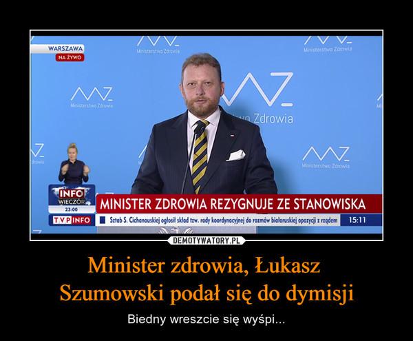 Minister zdrowia, Łukasz Szumowski podał się do dymisji – Biedny wreszcie się wyśpi... MINISTER ZDROWIA REZYGNUJE ZE STANOWISKA