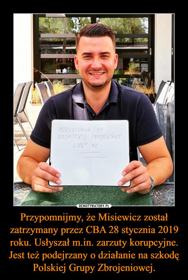 Przypomnijmy, że Misiewicz został zatrzymany przez CBA 28 stycznia 2019 roku. Usłyszał m.in. zarzuty korupcyjne. Jest też podejrzany o działanie na szkodę Polskiej Grupy Zbrojeniowej. –