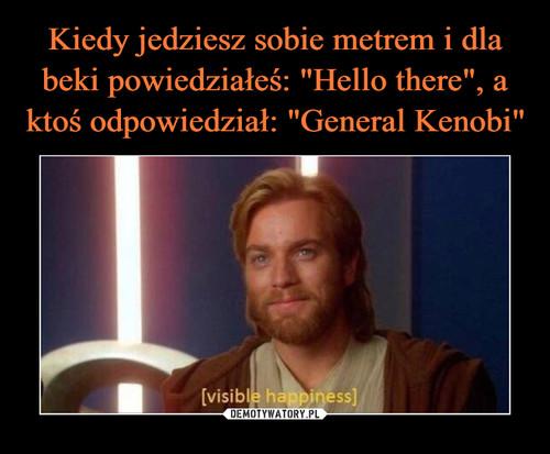 """Kiedy jedziesz sobie metrem i dla beki powiedziałeś: """"Hello there"""", a ktoś odpowiedział: """"General Kenobi"""""""