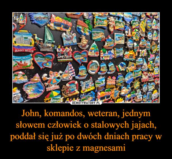 John, komandos, weteran, jednym słowem człowiek o stalowych jajach, poddał się już po dwóch dniach pracy w sklepie z magnesami –