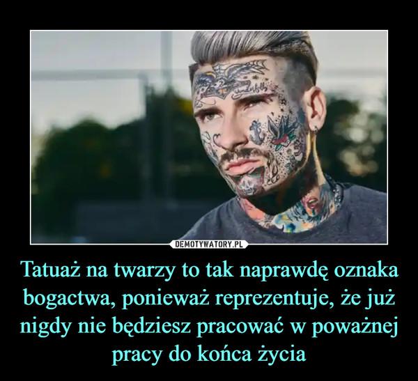 Tatuaż na twarzy to tak naprawdę oznaka bogactwa, ponieważ reprezentuje, że już nigdy nie będziesz pracować w poważnej pracy do końca życia –