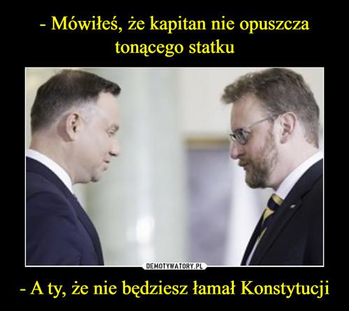 - Mówiłeś, że kapitan nie opuszcza tonącego statku - A ty, że nie będziesz łamał Konstytucji