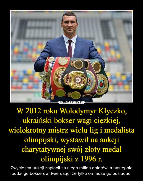 W 2012 roku Wołodymyr Kłyczko, ukraiński bokser wagi ciężkiej, wielokrotny mistrz wielu lig i medalista olimpijski, wystawił na aukcji charytatywnej swój złoty medal olimpijski z 1996 r. – Zwycięzca aukcji zapłacił za niego milion dolarów, a następnie oddał go bokserowi twierdząc, że tylko on może go posiadać.