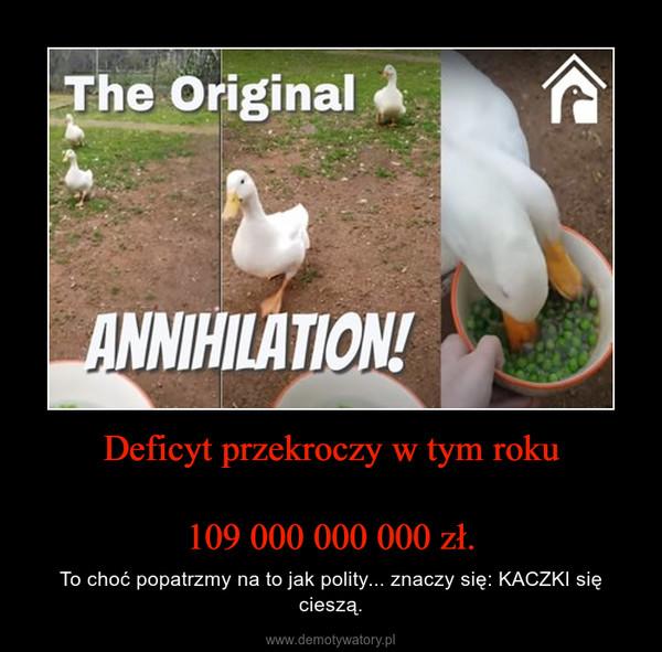 Deficyt przekroczy w tym roku109 000 000 000 zł. – To choć popatrzmy na to jak polity... znaczy się: KACZKI się cieszą.