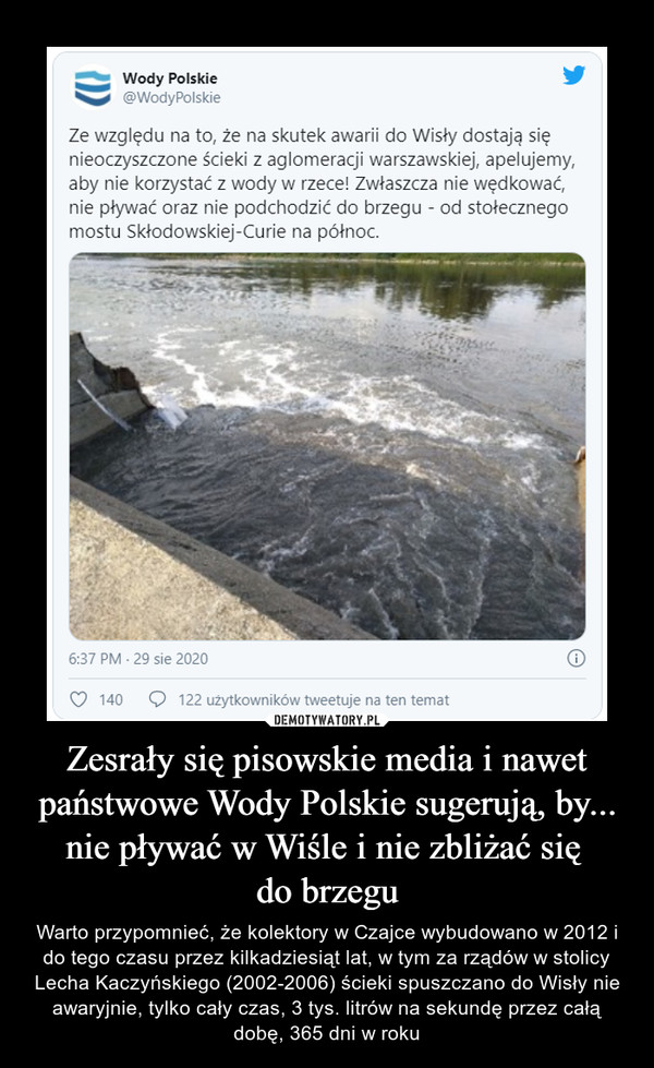 Zesrały się pisowskie media i nawet państwowe Wody Polskie sugerują, by... nie pływać w Wiśle i nie zbliżać się do brzegu – Warto przypomnieć, że kolektory w Czajce wybudowano w 2012 i do tego czasu przez kilkadziesiąt lat, w tym za rządów w stolicy Lecha Kaczyńskiego (2002-2006) ścieki spuszczano do Wisły nie awaryjnie, tylko cały czas, 3 tys. litrów na sekundę przez całą dobę, 365 dni w roku Wody Polskie@ Wody PolskieZe względu na to, że na skutek awarii do Wisły dostają sięnieoczyszczone ścieki z aglomeracji warszawskiej, apelujemy,aby nie korzystać z wody w rzece! Zwłaszcza nie wędkować,nie pływać oraz nie podchodzić do brzegu - od stołecznegomostu Skłodowskiej-Curie na północ.
