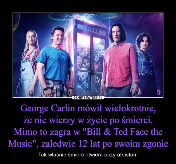 """George Carlin mówił wielokrotnie,że nie wierzy w życie po śmierci.Mimo to zagra w """"Bill & Ted Face the Music"""", zaledwie 12 lat po swoim zgonie – Tak właśnie śmierć otwiera oczy ateistom"""