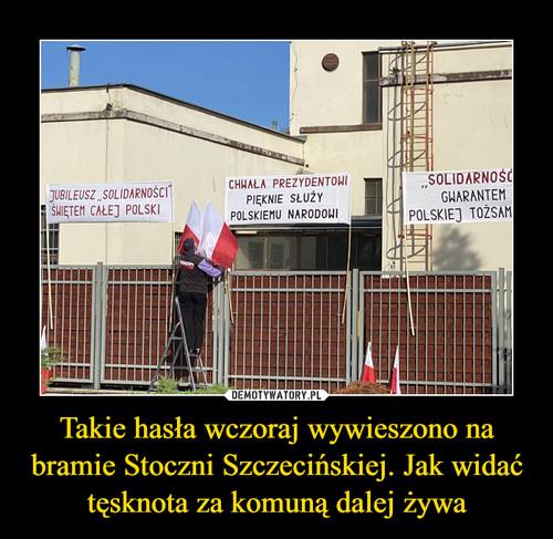 Takie hasła wczoraj wywieszono na bramie Stoczni Szczecińskiej. Jak widać tęsknota za komuną dalej żywa
