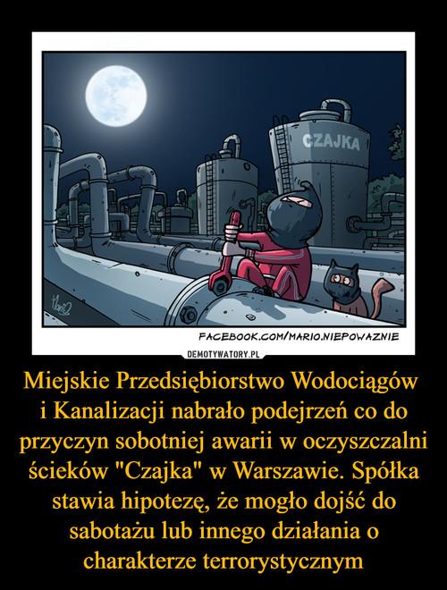 """Miejskie Przedsiębiorstwo Wodociągów  i Kanalizacji nabrało podejrzeń co do przyczyn sobotniej awarii w oczyszczalni ścieków """"Czajka"""" w Warszawie. Spółka stawia hipotezę, że mogło dojść do sabotażu lub innego działania o charakterze terrorystycznym"""