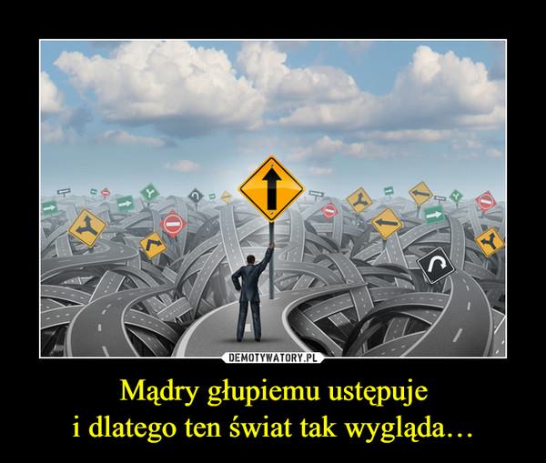 Mądry głupiemu ustępujei dlatego ten świat tak wygląda… –
