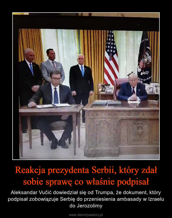 Reakcja prezydenta Serbii, który zdał sobie sprawę co właśnie podpisał – Aleksandar Vučić dowiedział się od Trumpa, że dokument, który podpisał zobowiązuje Serbię do przeniesienia ambasady w Izraelu do Jerozolimy