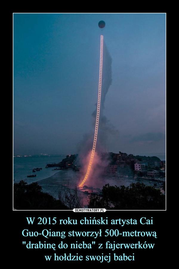 """W 2015 roku chiński artysta Cai Guo-Qiang stworzył 500-metrową """"drabinę do nieba"""" z fajerwerków w hołdzie swojej babci –"""