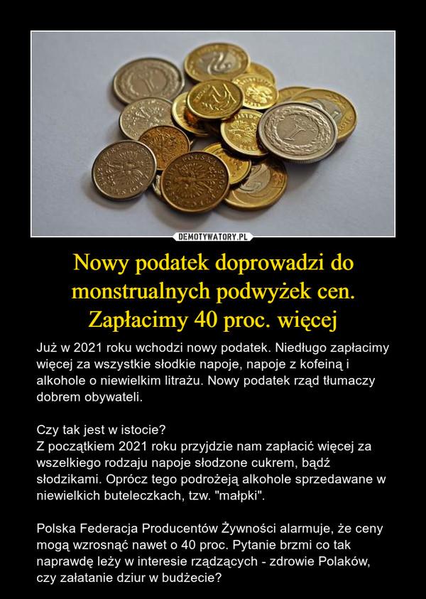 """Nowy podatek doprowadzi do monstrualnych podwyżek cen. Zapłacimy 40 proc. więcej – Już w 2021 roku wchodzi nowy podatek. Niedługo zapłacimy więcej za wszystkie słodkie napoje, napoje z kofeiną i alkohole o niewielkim litrażu. Nowy podatek rząd tłumaczy dobrem obywateli. Czy tak jest w istocie?Z początkiem 2021 roku przyjdzie nam zapłacić więcej za wszelkiego rodzaju napoje słodzone cukrem, bądź słodzikami. Oprócz tego podrożeją alkohole sprzedawane w niewielkich buteleczkach, tzw. """"małpki"""".Polska Federacja Producentów Żywności alarmuje, że ceny mogą wzrosnąć nawet o 40 proc. Pytanie brzmi co tak naprawdę leży w interesie rządzących - zdrowie Polaków, czy załatanie dziur w budżecie?"""