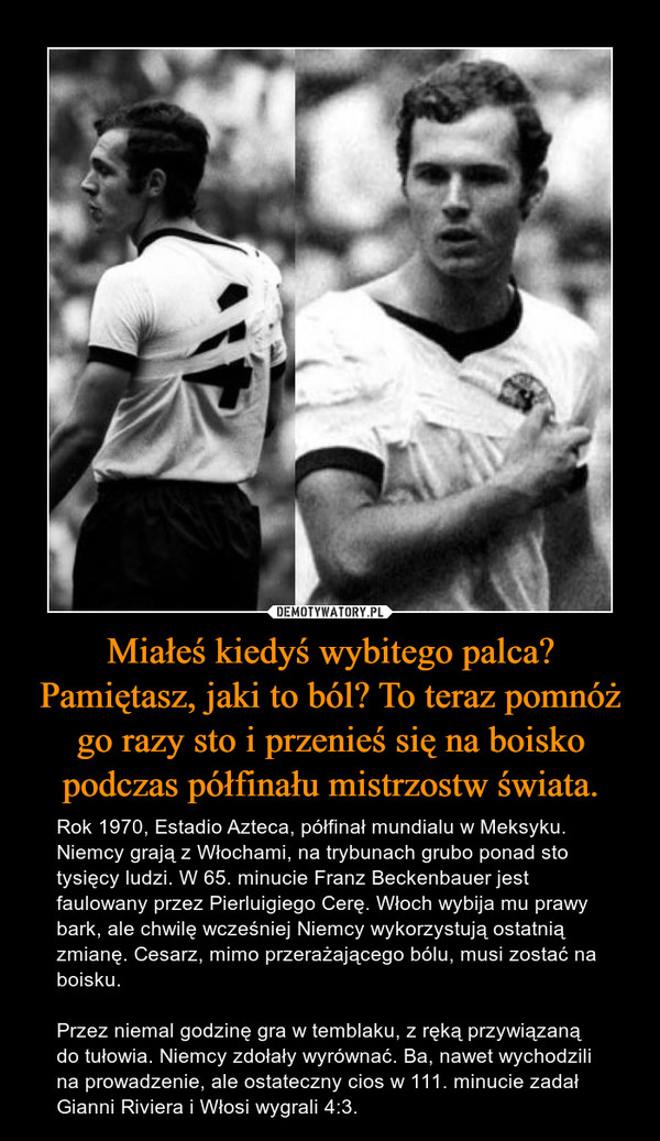 Miałeś kiedyś wybitego palca? Pamiętasz, jaki to ból? To teraz pomnóż go razy sto i przenieś się na boisko podczas półfinału mistrzostw świata. – Rok 1970, Estadio Azteca, półfinał mundialu w Meksyku. Niemcy grają z Włochami, na trybunach grubo ponad sto tysięcy ludzi. W 65. minucie Franz Beckenbauer jest faulowany przez Pierluigiego Cerę. Włoch wybija mu prawy bark, ale chwilę wcześniej Niemcy wykorzystują ostatnią zmianę. Cesarz, mimo przerażającego bólu, musi zostać na boisku.Przez niemal godzinę gra w temblaku, z ręką przywiązaną do tułowia. Niemcy zdołały wyrównać. Ba, nawet wychodzili na prowadzenie, ale ostateczny cios w 111. minucie zadał Gianni Riviera i Włosi wygrali 4:3.