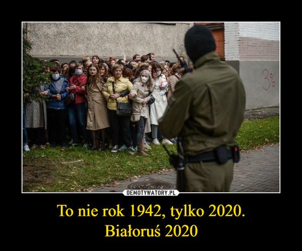 To nie rok 1942, tylko 2020.Białoruś 2020 –