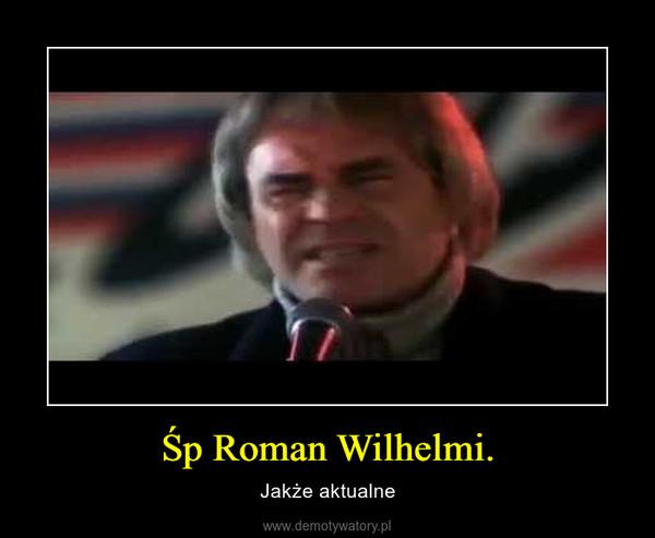 Śp Roman Wilhelmi. – Jakże aktualne