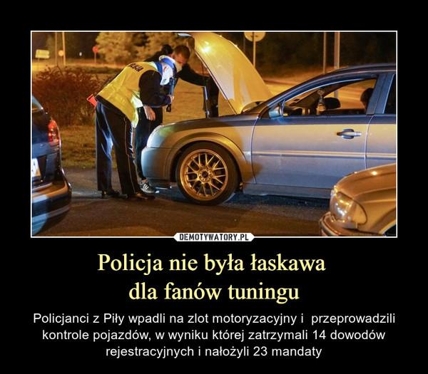 Policja nie była łaskawa dla fanów tuningu – Policjanci z Piły wpadli na zlot motoryzacyjny i  przeprowadzili kontrole pojazdów, w wyniku której zatrzymali 14 dowodów rejestracyjnych i nałożyli 23 mandaty