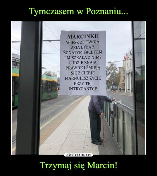 Tymczasem w Poznaniu... Trzymaj się Marcin!
