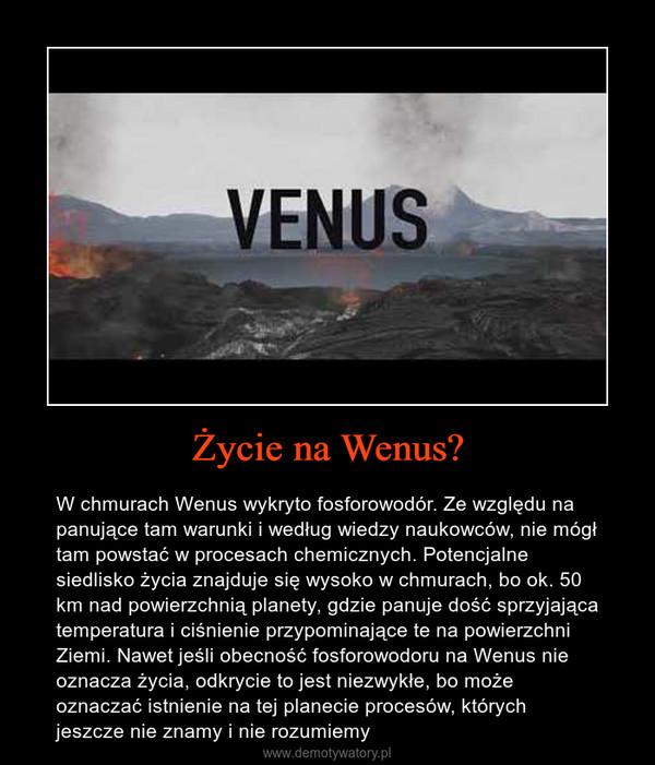 Życie na Wenus? – W chmurach Wenus wykryto fosforowodór. Ze względu na panujące tam warunki i według wiedzy naukowców, nie mógł tam powstać w procesach chemicznych. Potencjalne siedlisko życia znajduje się wysoko w chmurach, bo ok. 50 km nad powierzchnią planety, gdzie panuje dość sprzyjająca temperatura i ciśnienie przypominające te na powierzchni Ziemi. Nawet jeśli obecność fosforowodoru na Wenus nie oznacza życia, odkrycie to jest niezwykłe, bo może oznaczać istnienie na tej planecie procesów, których jeszcze nie znamy i nie rozumiemy