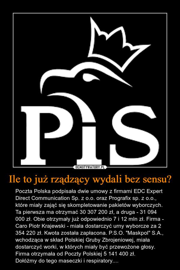 """Ile to już rządzący wydali bez sensu? – Poczta Polska podpisała dwie umowy z firmami EDC Expert Direct Communication Sp. z o.o. oraz Prografix sp. z o.o., które miały zająć się skompletowanie pakietów wyborczych. Ta pierwsza ma otrzymać 30 307 200 zł, a druga - 31 094 000 zł. Obie otrzymały już odpowiednio 7 i 12 mln zł. Firma - Caro Piotr Krajewski - miała dostarczyć urny wyborcze za 2 354 220 zł. Kwota została zapłacona. P.S.O. """"Maskpol"""" S.A., wchodząca w skład Polskiej Gruby Zbrojeniowej, miała dostarczyć worki, w których miały być przewożone głosy. Firma otrzymała od Poczty Polskiej 5 141 400 zł.Dołóżmy do tego maseczki i respiratory...."""
