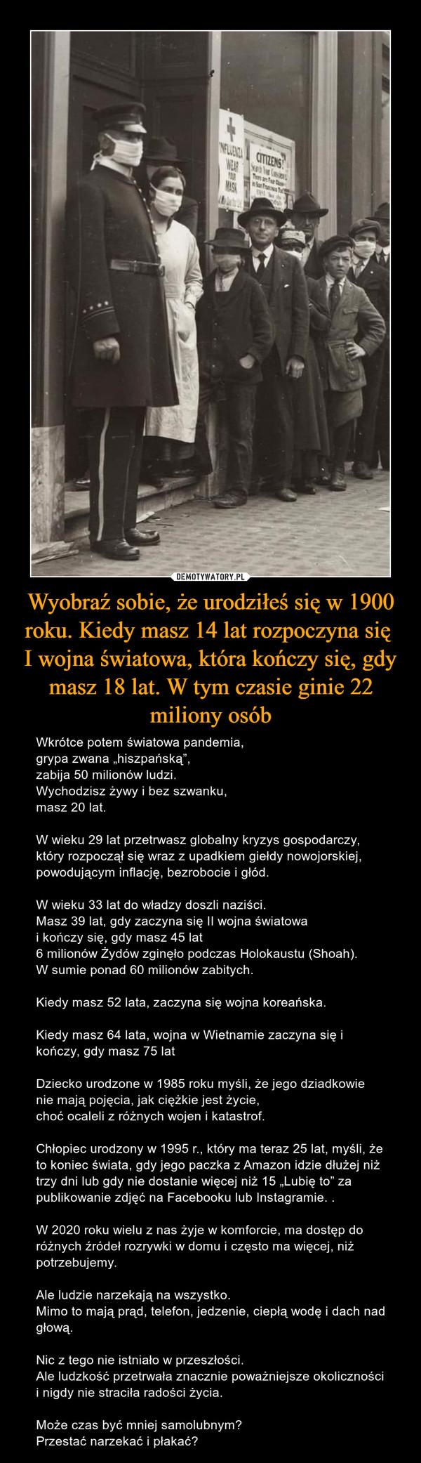 Wyobraź sobie, że urodziłeś się w 1900 roku. Kiedy masz 14 lat rozpoczyna się  I wojna światowa, która kończy się, gdy masz 18 lat. W tym czasie ginie 22 miliony osób