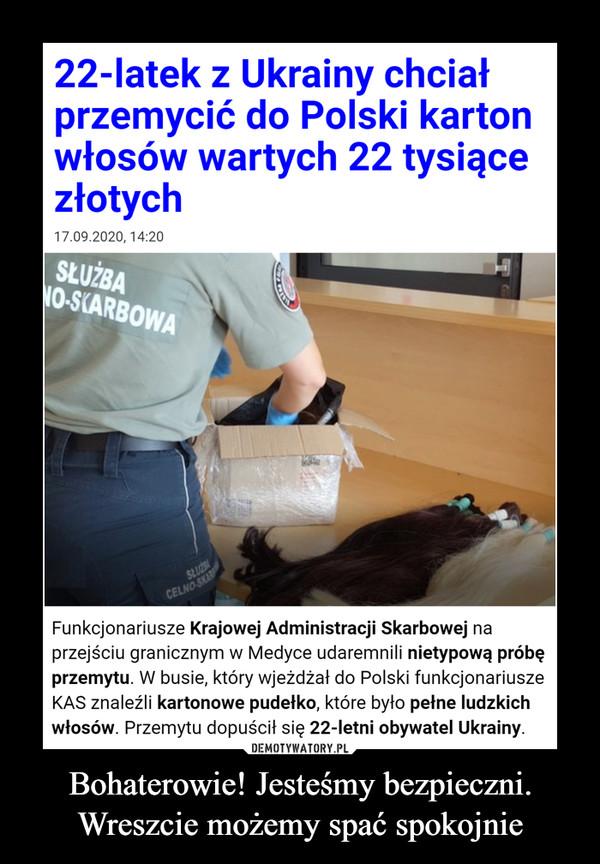 Bohaterowie! Jesteśmy bezpieczni. Wreszcie możemy spać spokojnie –  22-latek z Ukrainy chciał przemycić do Polski karton włosów wartych 22 tysiące złotychFunkcjonariusze Krajowej Administracji Skarbowej na przejściu granicznym w Medyce udaremnili nietypową próbę przemytu. W busie, który wjeżdżał do Polski funkcjonariusze KAS znaleźli kartonowe pudełko, które było pełne ludzkich włosów. Przemytu dopuścił się 22-letni obywatel Ukrainy