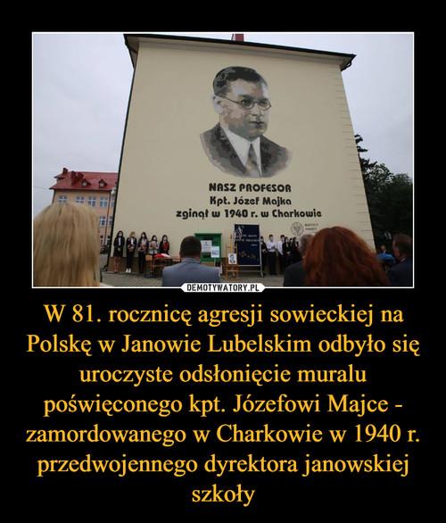 W 81. rocznicę agresji sowieckiej na Polskę w Janowie Lubelskim odbyło się uroczyste odsłonięcie muralu poświęconego kpt. Józefowi Majce - zamordowanego w Charkowie w 1940 r. przedwojennego dyrektora janowskiej szkoły