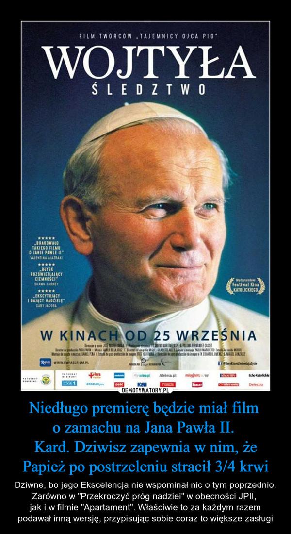 """Niedługo premierę będzie miał film o zamachu na Jana Pawła II. Kard. Dziwisz zapewnia w nim, że Papież po postrzeleniu stracił 3/4 krwi – Dziwne, bo jego Ekscelencja nie wspominał nic o tym poprzednio. Zarówno w """"Przekroczyć próg nadziei"""" w obecności JPII, jak i w filmie """"Apartament"""". Właściwie to za każdym razem podawał inną wersję, przypisując sobie coraz to większe zasługi"""