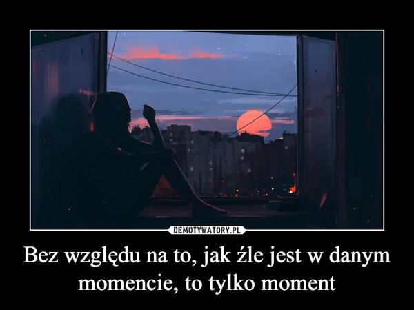 Bez względu na to, jak źle jest w danym momencie, to tylko moment –