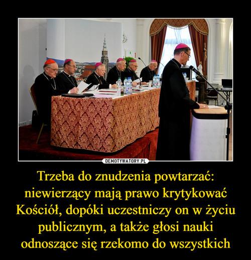 Trzeba do znudzenia powtarzać: niewierzący mają prawo krytykować Kościół, dopóki uczestniczy on w życiu publicznym, a także głosi nauki odnoszące się rzekomo do wszystkich