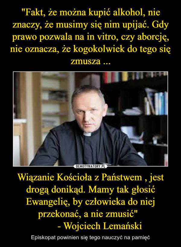 """Wiązanie Kościoła z Państwem , jest drogą donikąd. Mamy tak głosić Ewangelię, by człowieka do niej przekonać, a nie zmusić""""         - Wojciech Lemański – Episkopat powinien się tego nauczyć na pamięć"""