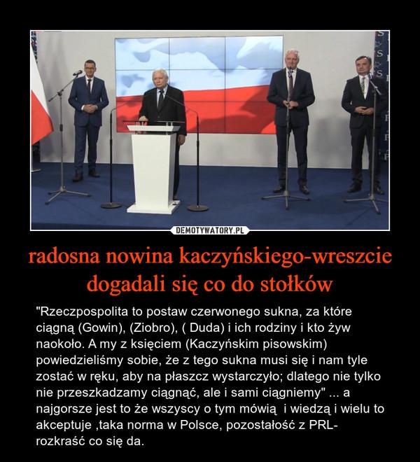 """radosna nowina kaczyńskiego-wreszcie dogadali się co do stołków – """"Rzeczpospolita to postaw czerwonego sukna, za które ciągną (Gowin), (Ziobro), ( Duda) i ich rodziny i kto żyw naokoło. A my z księciem (Kaczyńskim pisowskim) powiedzieliśmy sobie, że z tego sukna musi się i nam tyle zostać w ręku, aby na płaszcz wystarczyło; dlatego nie tylko nie przeszkadzamy ciągnąć, ale i sami ciągniemy"""" ... a najgorsze jest to że wszyscy o tym mówią  i wiedzą i wielu to akceptuje ,taka norma w Polsce, pozostałość z PRL- rozkraść co się da."""