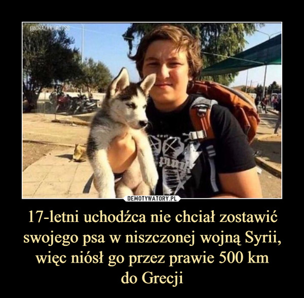 17-letni uchodźca nie chciał zostawić swojego psa w niszczonej wojną Syrii, więc niósł go przez prawie 500 kmdo Grecji –