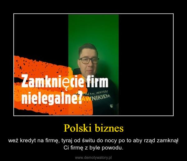 Polski biznes – weź kredyt na firmę, tyraj od świtu do nocy po to aby rząd zamknął Ci firmę z byle powodu.