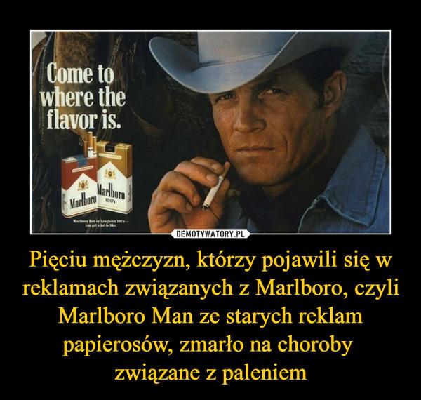 Pięciu mężczyzn, którzy pojawili się w reklamach związanych z Marlboro, czyli Marlboro Man ze starych reklam papierosów, zmarło na choroby związane z paleniem –