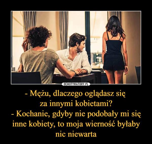 - Mężu, dlaczego oglądasz się za innymi kobietami?- Kochanie, gdyby nie podobały mi się inne kobiety, to moja wierność byłaby nic niewarta –