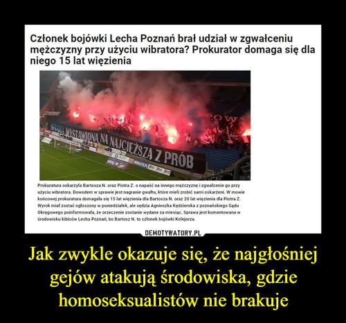 Jak zwykle okazuje się, że najgłośniej gejów atakują środowiska, gdzie homoseksualistów nie brakuje