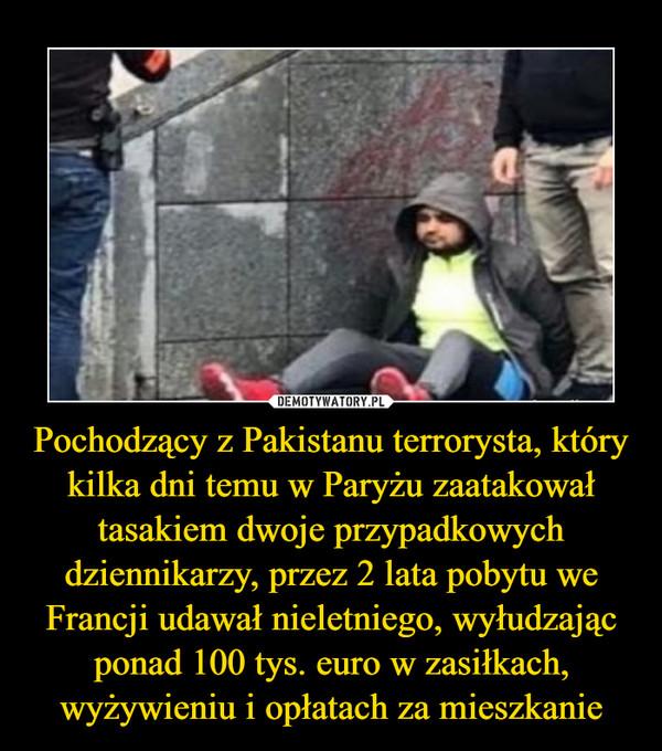 Pochodzący z Pakistanu terrorysta, który kilka dni temu w Paryżu zaatakował tasakiem dwoje przypadkowych dziennikarzy, przez 2 lata pobytu we Francji udawał nieletniego, wyłudzając ponad 100 tys. euro w zasiłkach, wyżywieniu i opłatach za mieszkanie –