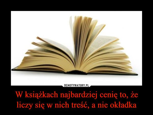 W książkach najbardziej cenię to, że liczy się w nich treść, a nie okładka –