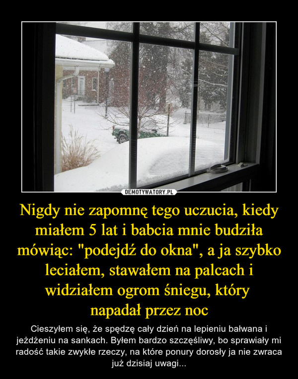 """Nigdy nie zapomnę tego uczucia, kiedy miałem 5 lat i babcia mnie budziła mówiąc: """"podejdź do okna"""", a ja szybko leciałem, stawałem na palcach i widziałem ogrom śniegu, który napadał przez noc – Cieszyłem się, że spędzę cały dzień na lepieniu bałwana i jeżdżeniu na sankach. Byłem bardzo szczęśliwy, bo sprawiały mi radość takie zwykłe rzeczy, na które ponury dorosły ja nie zwraca już dzisiaj uwagi..."""