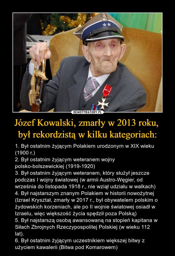 Józef Kowalski, zmarły w 2013 roku, był rekordzistą w kilku kategoriach: – 1. Był ostatnim żyjącym Polakiem urodzonym w XIX wieku (1900 r.)2. Był ostatnim żyjącym weteranem wojny polsko-bolszewickiej (1919-1920)3. Był ostatnim żyjącym weteranem, który służył jeszcze podczas I wojny światowej (w armii Austro-Węgier, od września do listopada 1918 r., nie wziął udziału w walkach)4. Był najstarszym znanym Polakiem w historii nowożytnej (Izrael Kryształ, zmarły w 2017 r., był obywatelem polskim o żydowskich korzeniach, ale po II wojnie światowej osiadł w Izraelu, więc większość życia spędził poza Polską)5. Był najstarszą osobą awansowaną na stopień kapitana w Siłach Zbrojnych Rzeczypospolitej Polskiej (w wieku 112 lat).6. Był ostatnim żyjącym uczestnikiem większej bitwy z użyciem kawalerii (Bitwa pod Komarowem)
