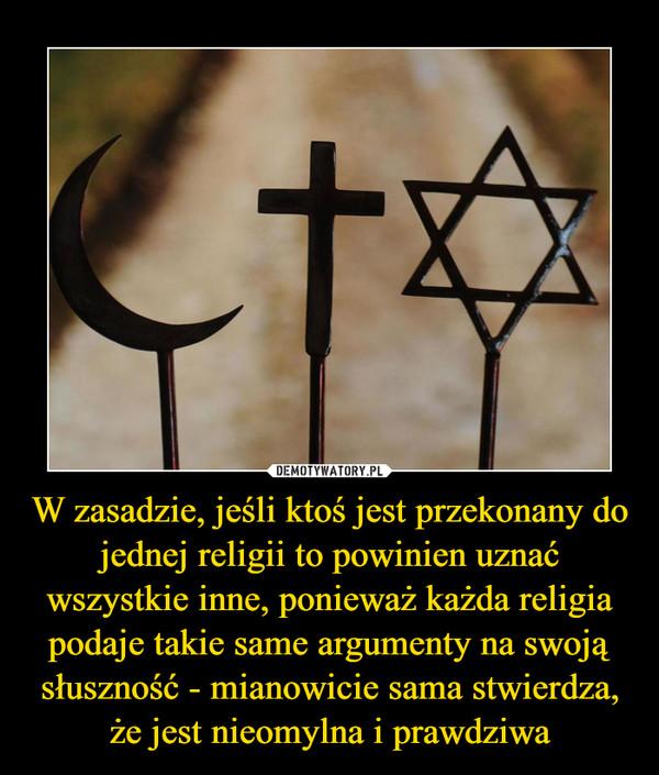 W zasadzie, jeśli ktoś jest przekonany do jednej religii to powinien uznać wszystkie inne, ponieważ każda religia podaje takie same argumenty na swoją słuszność - mianowicie sama stwierdza, że jest nieomylna i prawdziwa –