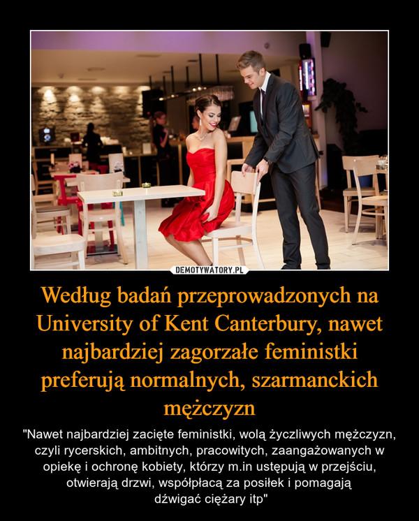 """Według badań przeprowadzonych na University of Kent Canterbury, nawet najbardziej zagorzałe feministki preferują normalnych, szarmanckich mężczyzn – """"Nawet najbardziej zacięte feministki, wolą życzliwych mężczyzn, czyli rycerskich, ambitnych, pracowitych, zaangażowanych w opiekę i ochronę kobiety, którzy m.in ustępują w przejściu, otwierają drzwi, współpłacą za posiłek i pomagają dźwigać ciężary itp"""""""