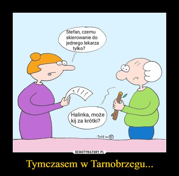 Tymczasem w Tarnobrzegu... –  Stefan, czemuskierowanie dojednego lekarzatylko?Halinka, możekij za krótki?
